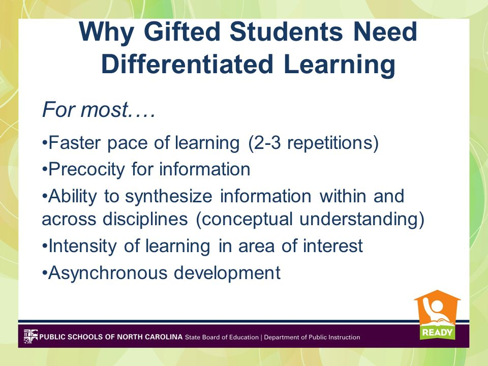 Learning Needs of Gifted: Some, Not All Complexity: Abstract-thinking, Variety of concepts, subjects and strategies Depth: Higher levels of thinking, concepts Creativity: Open-endedness, choice Acceleration: Rapid pacing, Focus on Growth Relevance: Personal interest, Real-world problems and audiences, Connections