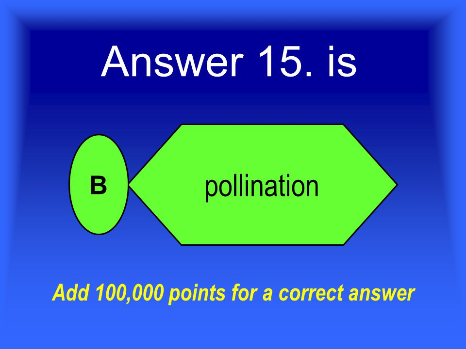 Answer 15. is pollination B Add 100,000 points for a correct answer