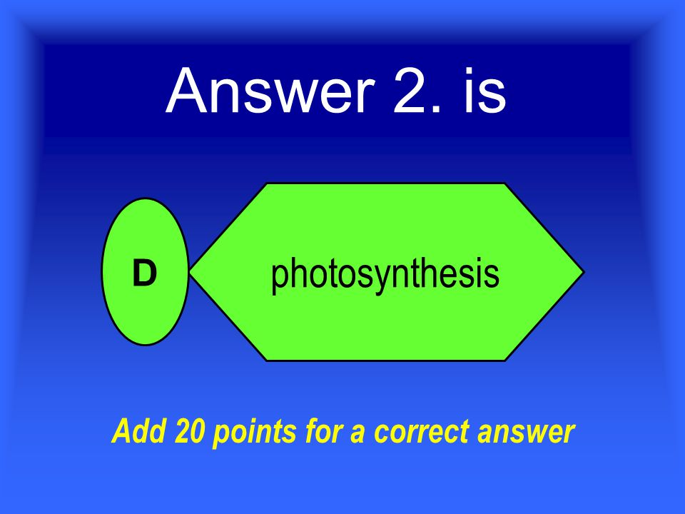 Answer 2. is photosynthesis D Add 20 points for a correct answer