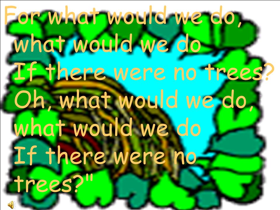 For what would we do, what would we do If there were no trees.