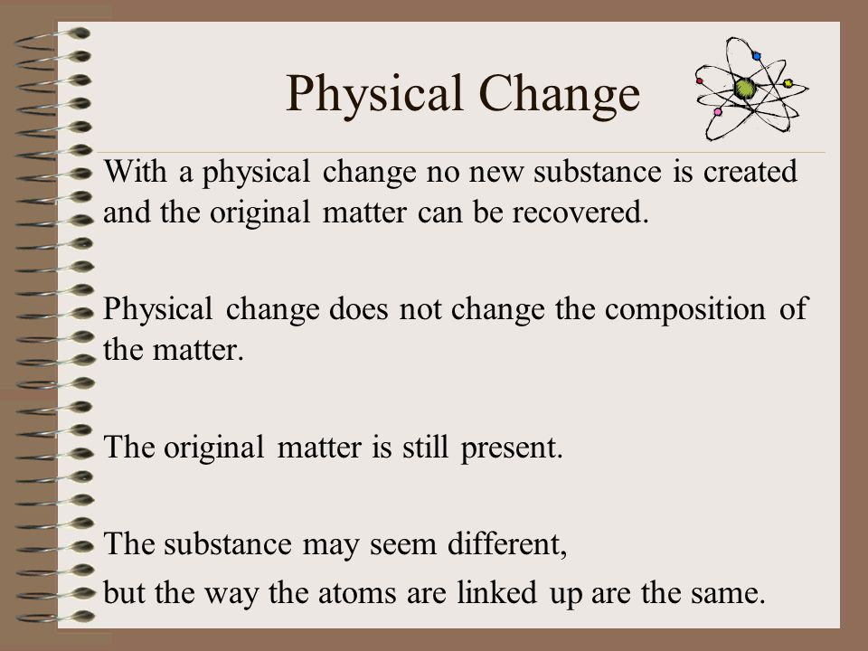 Physical Change Physical changes include: Changing the shape or size Dissolving Changing from one state of matter to another