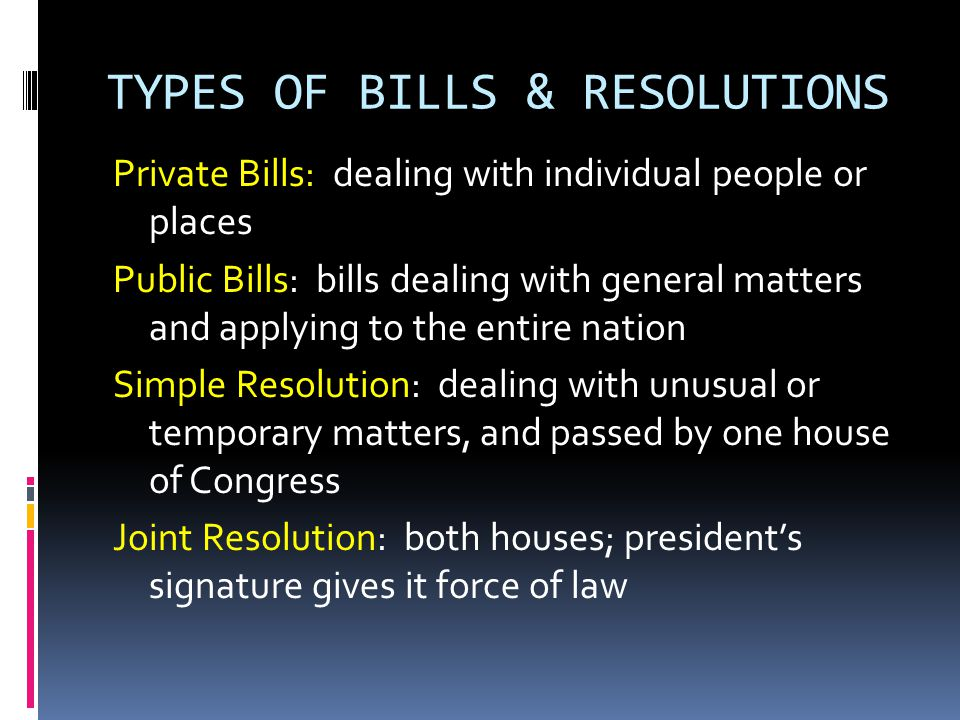 TYPES OF BILLS & RESOLUTIONS Concurrent Resolution: covers a matter requiring the action of the House and Senate, but on which a law is not needed – does not require President's signature; does not have the force of law Riders: a provision on a subject other than the one covered in a bill; attached to a bill