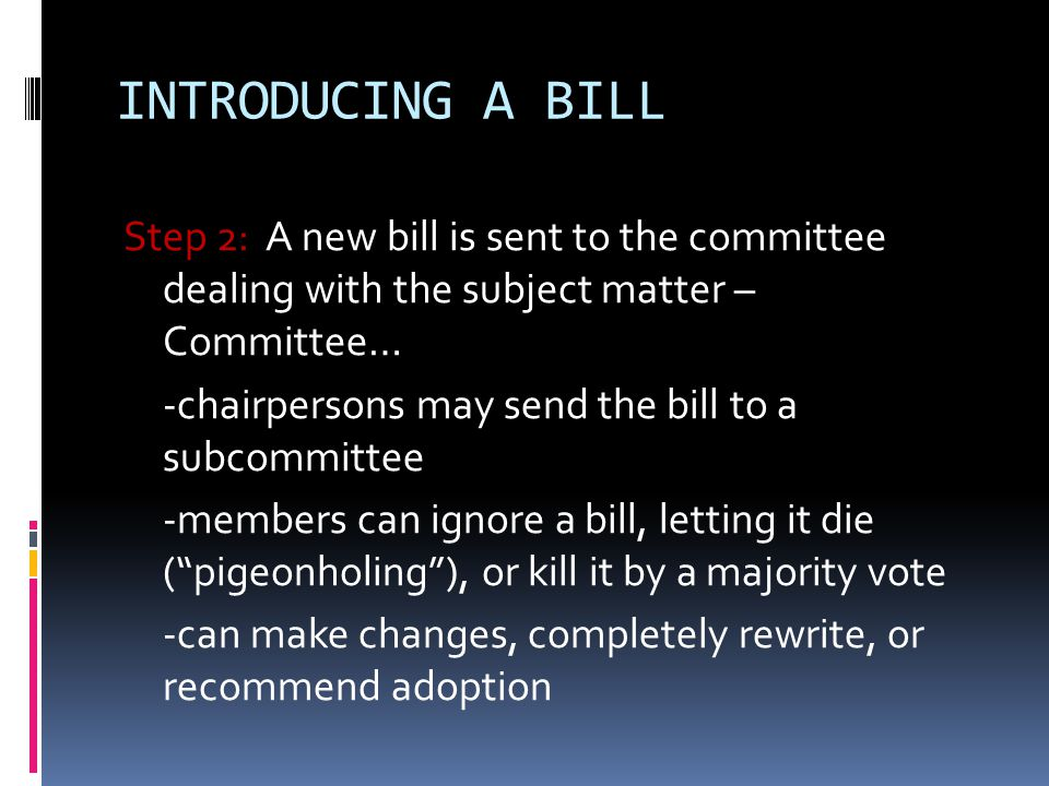 INTRODUCING A BILL Step 3: If a committee decides to act on a bill, the committee holds hearings about it (to gather information, influence public opinion for or against, focus public attention) After the hearings, the committee meets in markup session to decide what changes, if any, are needed (a majority vote of the committee is required for all changes)
