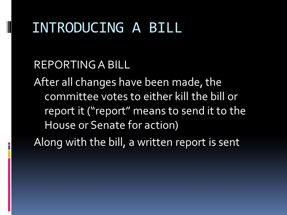 INTRODUCING A BILL… FLOOR ACTION A bill is sent to the floor of the House or Senate for debate During this debate, amendments can be added to the bill After floor debate, the bill is ready for a VOTE (a quorum, or majority, must be present) VOTING: voice – standing – roll-call