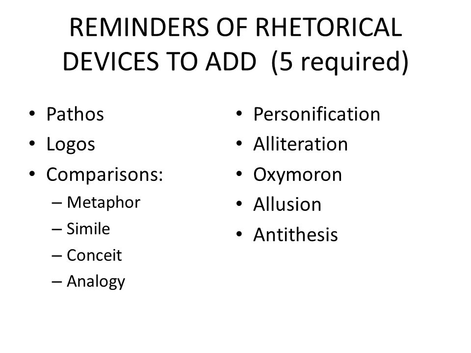 REMINDERS OF RHETORICAL DEVICES TO ADD (5 required) Repetition – Beginning of sentences (anaphora) – End of sentences (epistrophe) – Middle word repetition (anadiplosis) – Use or omission of conjunctions (polysyndeton or asyndeton) Parallel structure or reverse parallelism (chiasmus) Rhetorical question Anecdote