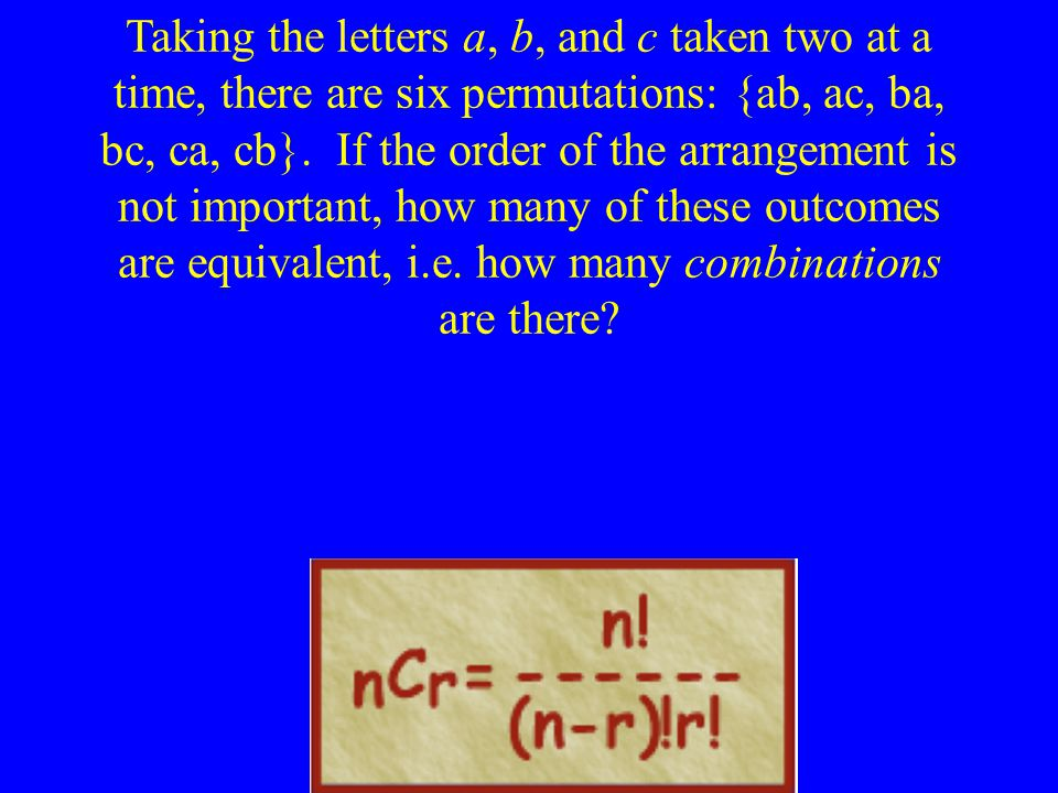 Taking the letters a, b, and c taken two at a time, there are six permutations: {ab, ac, ba, bc, ca, cb}.