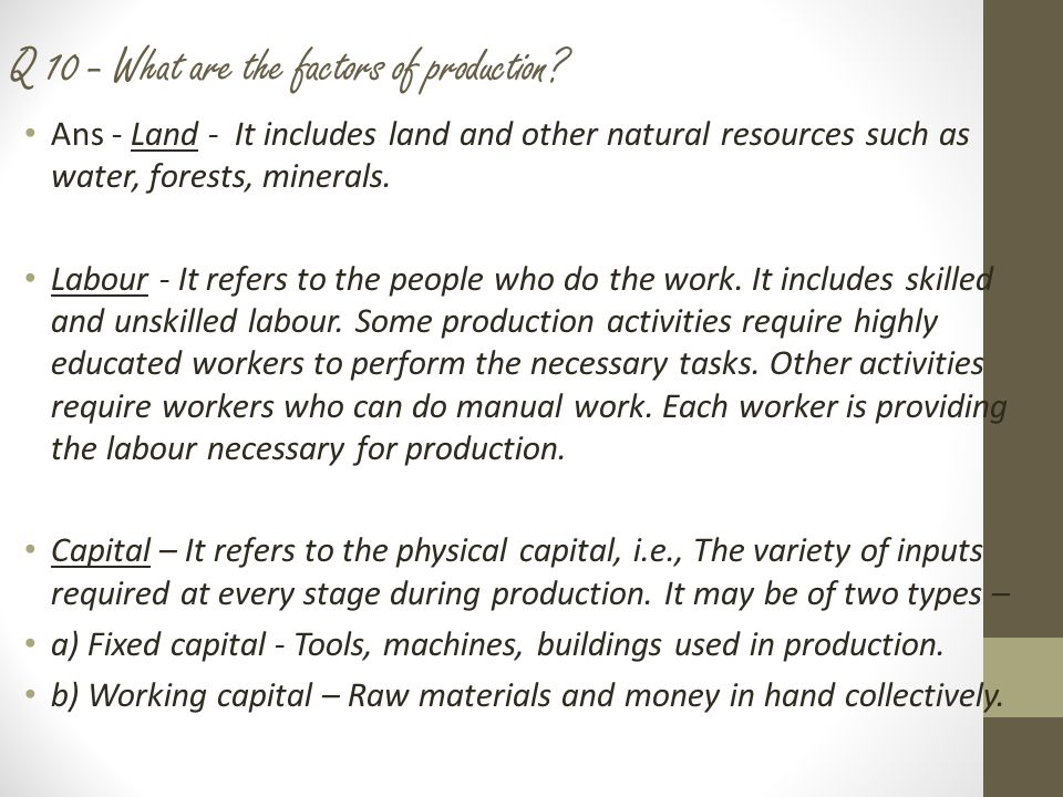 (Continuation of Answer 10………) Human capital – We need knowledge and enterprise to be able to put together land, labour, physical capital and to produce an output either to use yourself or to sell in the market.