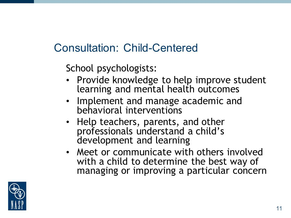 12 Consultation: Consultee-Centered School psychologists: Collaborate with teachers to help them identify classroom-based problems and implement data-based interventions Support implementation of effective instruction and behavior management at the classroom level Assist parents to develop skills to help their children succeed at home and in school Collaborate with the principal and other school personnel to identify systemic concerns and promote systems-level change