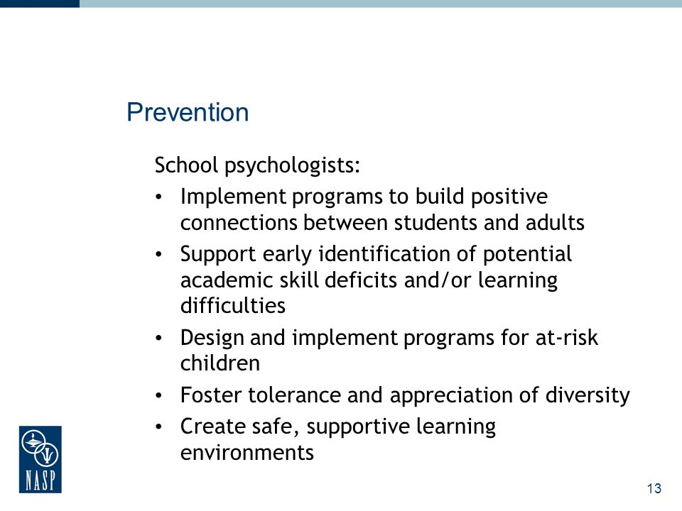 14 Intervention School psychologists: Work directly with children, teachers, administrators, and families Develop individualized classroom, and school- wide interventions for learning and adjustment Design and implement crisis response plans Provide counseling, social skills training, academic, and behavioral interventions Develop strategies for modifying instruction to optimize student progress