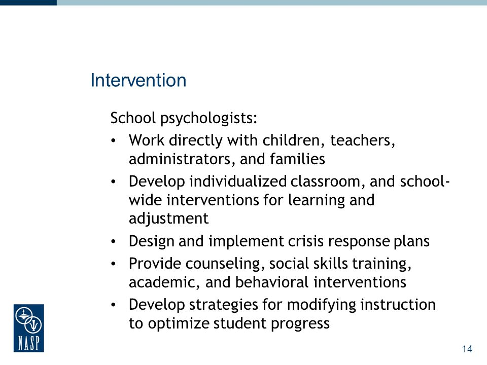 15 Education School psychologists provide teachers and parents training in: Teaching and learning strategies and interventions Parenting and disciplining techniques Classroom and behavior management techniques Working with exceptional students Strategies to address substance abuse, risky behaviors, or mental illnesses that affect students Crisis prevention and response