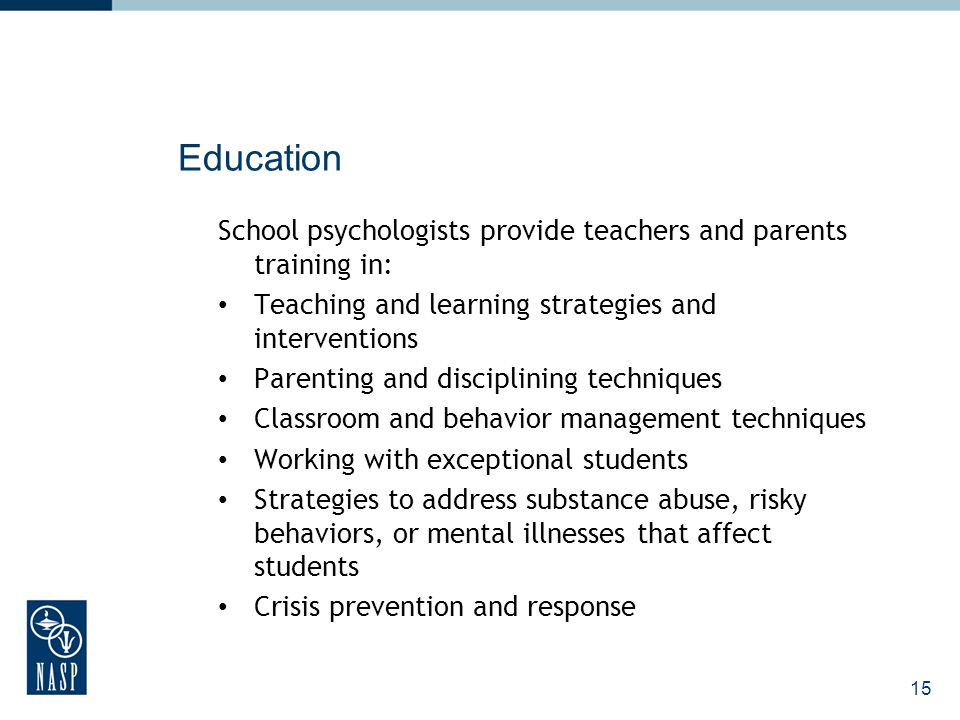 16 Research and Program Development School psychologists: Recommend and implement evidence- based programs and strategies Conduct school-based research to inform practice Evaluate effectiveness of programs and interventions independently and as part of a school-based consultation team Contribute to school-wide reform and restructuring