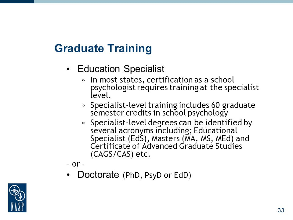 34 Graduate Training- Program Length Specialist-level: 3-4 years (60+ semester credit hours) of full-time training including a 1200-hour internship* Doctorate: 5+ years or more (90+ semester credit hours) of full-time training including a minimum 1500-hour internship*, and dissertation »*At least (600) hours of the internship must be completed in a school setting.