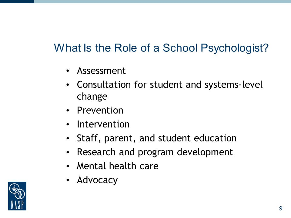 10 Assessment School psychologists work with children, parents and staff to help determine a child's: Academic skills Instructional level Learning aptitudes, strengths, and weaknesses Personality and emotional development Social skills and behavioral concerns Learning environment School climate Special education eligibility
