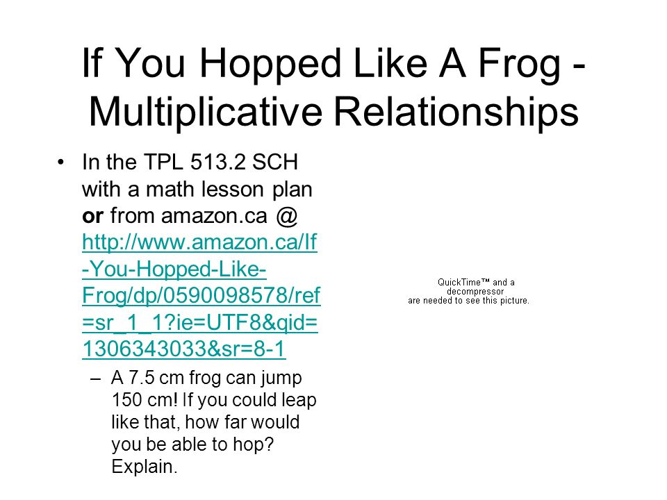 If You Hopped Like A Frog Lesson idea from Carole Fullerton: http://mindfull.wordpres s.com/2008/02/24/if- you-hopped-like-a-frog- proportional-reasoning/ http://mindfull.wordpres s.com/2008/02/24/if- you-hopped-like-a-frog- proportional-reasoning/ –http://mindfull.files.wordpr ess.com/2008/02/if-you- hopped-like-a-frog.pdfhttp://mindfull.files.wordpr ess.com/2008/02/if-you- hopped-like-a-frog.pdf http://www.k- state.edu/smartbooks/L esson031.htmlhttp://www.k- state.edu/smartbooks/L esson031.html