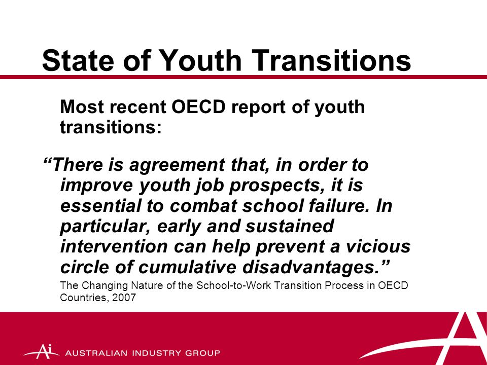 Transition Measures MeasureCommentScore Pathways & Qualifications Frameworks AQF- structured framework  Learning in workplaceSWL & SBA for minority  Broad general & vocational skills Many & varied pathways  Youth friendly labour markets Youth wage structure & some youth friendly industry  Safety nets'At risk' group high  Information & guidanceFragmented – insufficient guidance  Effective institutional arrangements Poor articulation – lack of service delivery coordination  Monitoring toolsMany available 