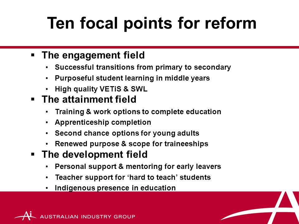 Some Policy Targets By 2011:  85% young people leave school with Year 12 or Certificate 111 (increase to 90% by 2015)  50% of Indigenous young people complete Year 12 or Certificate 111 (55% by 2015)  90% of 15 – 19 year olds participating in full-time study, or full-time work or a work-study combination  85% of 20 – 24 year olds participating in full-time study, or full-time work or a work-study combination