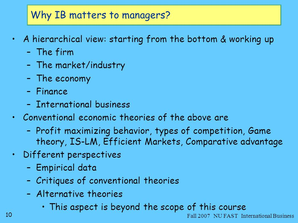 11 Fall 2007 NU FAST International Business Understanding theories about the economy matters because: –theories are aimed to explain how the real world works –frequently (too often!) theories affect how people behave in the economy Govt.