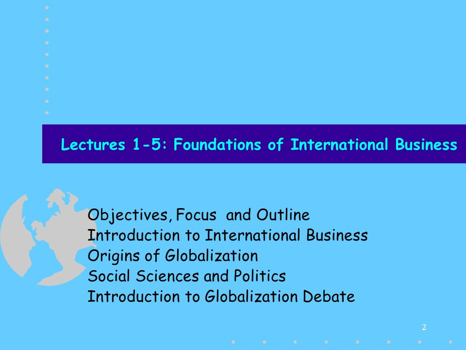 3 Fall 2007 NU FAST International Business Objectives, Focus and Theme of this course The objective of this course is to introduce students with: –the process with which world is moving towards a particular vision of life –the way that vision of life is expanding the realm of capital accumulation, both for firms and countries –the way that accumulation of capital is affecting the technological and business environment within which firms have to survive Focus will be to impart necessary information so as to develop the required skills to make managerial decisions within this new business environment The major theme will be to reveal that IB is an out product of capitalist business forms –Be open to have an exposure to new ideas and world views