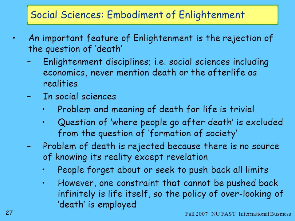 28 Fall 2007 NU FAST International Business Social Sciences: Embodiment of Enlightenment Social sciences are like arms and feet of Enlightenment ideals –equivalent to what فقہ is to Islamic epistemology Their primary role is: –to provide a theoretical foundation for legitimizing liberal capitalist social order –to provide policy tools in order to organize, govern and regulate such an order of life on the basis of universal self-interest as the very fabric of society –to present it as a rational social orderwhich it is not… Discussion –What is the role of Business Administration Sciences in this society?