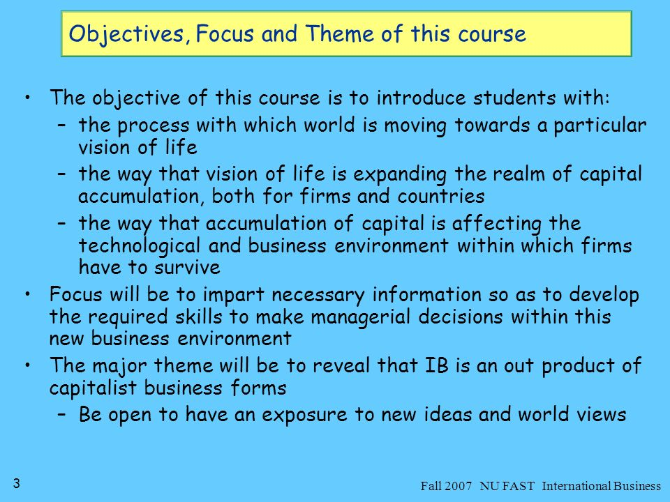 4 Fall 2007 NU FAST International Business Course Outline Tentative Topics(Total Lectures 45) –Foundations of International Business –Role of Political and Cultural Factors in IB –International Trade Theory –Government Intervention in Trade –Economic Integration –Foreign Direct Investment –International Financial System –Determination of Exchange Rates –Strategy and Organization of International Business –Export-Import Strategies –Global Marketing and HRM