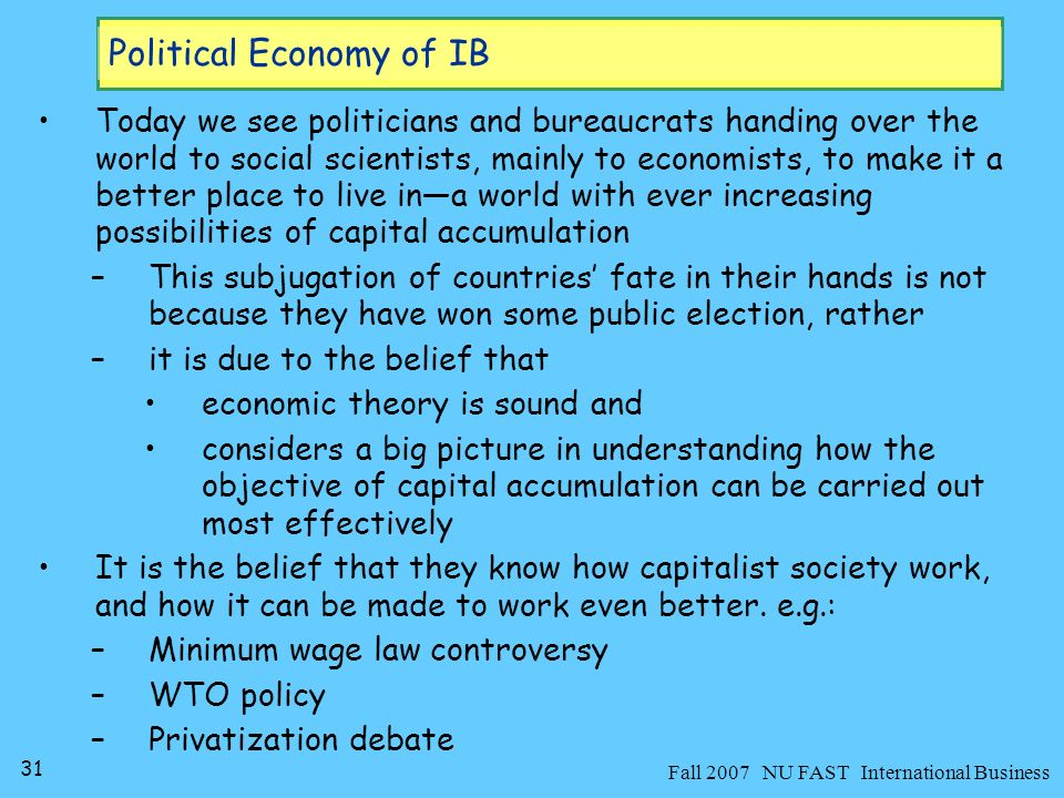 32 Fall 2007 NU FAST International Business Political Economy of IB Actual Societies Social Sciences Desired picture of society Transformation justify Policies Social sciences cannot be studied in isolation from politics –both are linked with each other like mind-body relation the body (politics) obeys the commands passed on by mind (social sciences)
