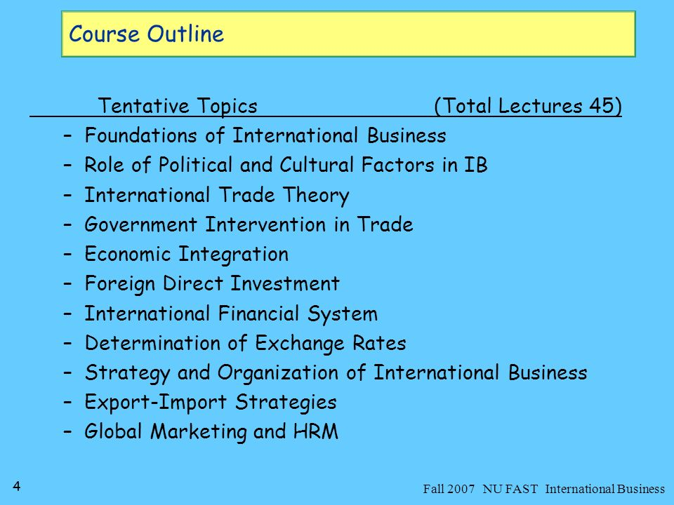 5 Fall 2007 NU FAST International Business Assessment 80% attendance is compulsory [9 absences are allowed] Following marks distribution scheme will be applied –Two Mid-Terms= 30 Marks –Assignments + Quizzes = 20 Marks –Final Exam= 50 Marks 30-60 minutes text reading and following weakly lectures guarantees you good grades in this course –Concentrate on the theme of this course