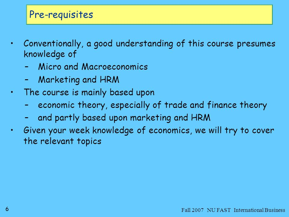 7 Fall 2007 NU FAST International Business Text readings and Related Any good book on International Business will work, such as: –Hill W.
