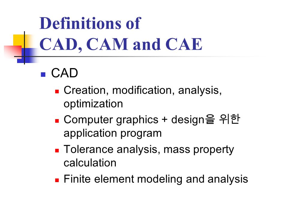 Definitions of CAD, CAM and CAE – cont CAD – cont Design geometry Design geometry product development cycle Computer aided drafting system, geometric modeling system CAD system