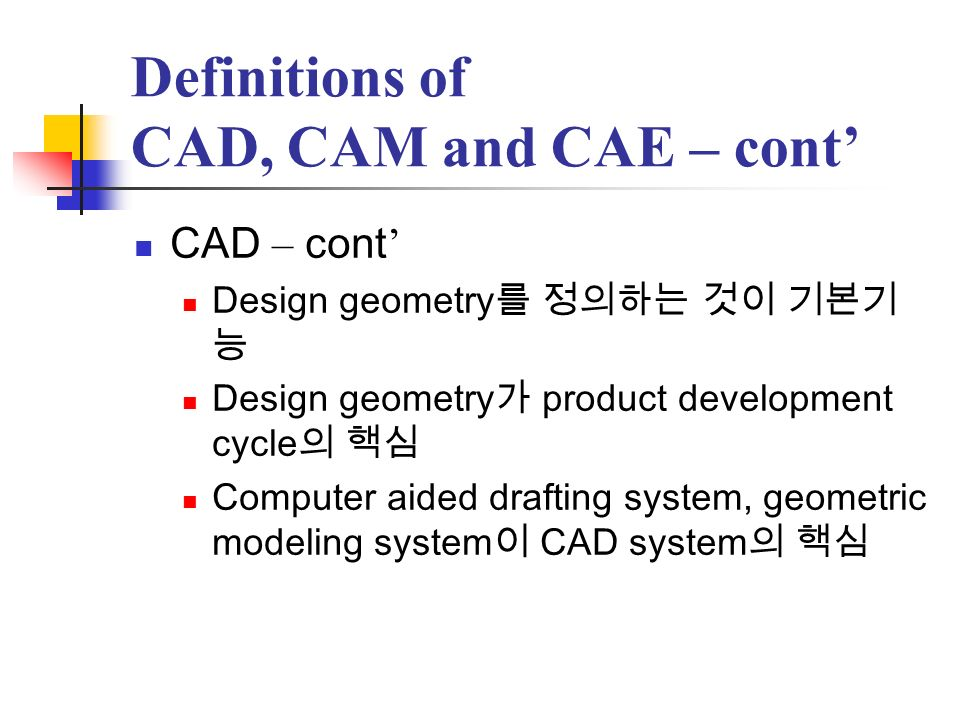 Definitions of CAD, CAM and CAE – cont CAM Plan, manage, control of manufacturing operations NC Robot programming for material handling, welding, assembling, etc.