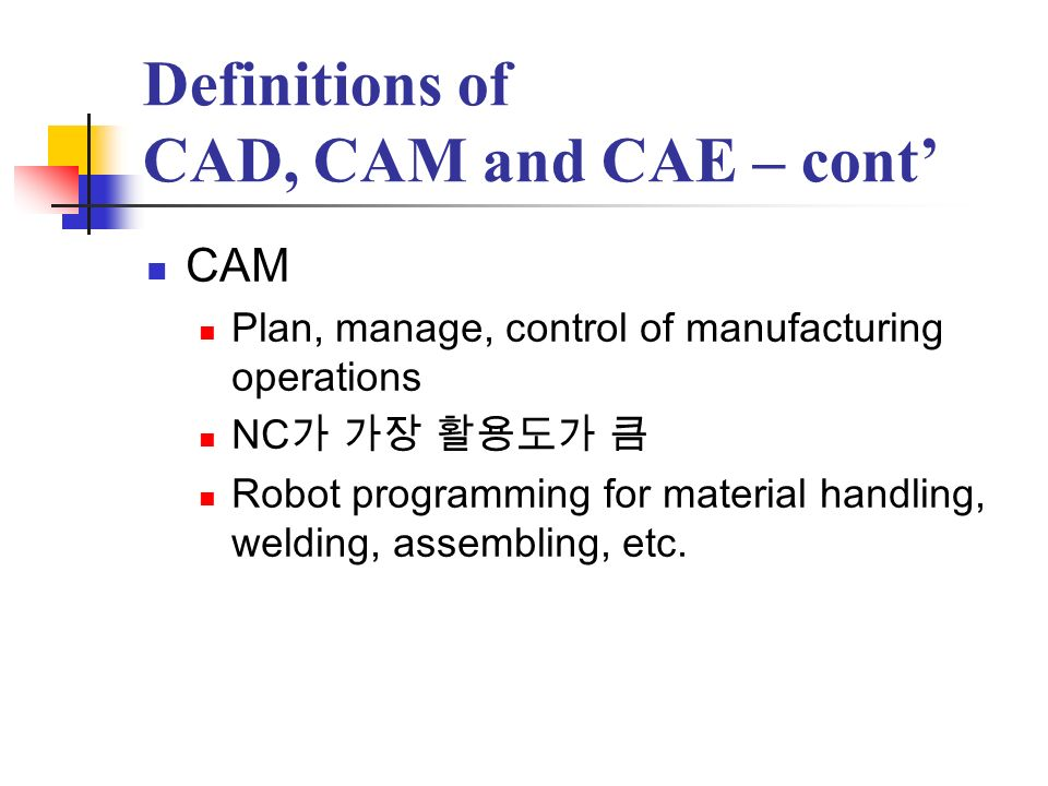 Definitions of CAD, CAM and CAE – cont CAM – cont Process planning Group technology Feature recognition or feature based modeling MRP(Material Requirement Planning)
