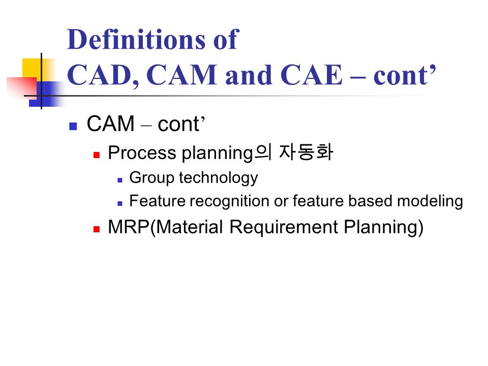 Definitions of CAD, CAM and CAE – cont CAE Analyze CAD geometry Simulate, refine and optimize the design Kinematic program, large-displacement dynamic analysis, etc.