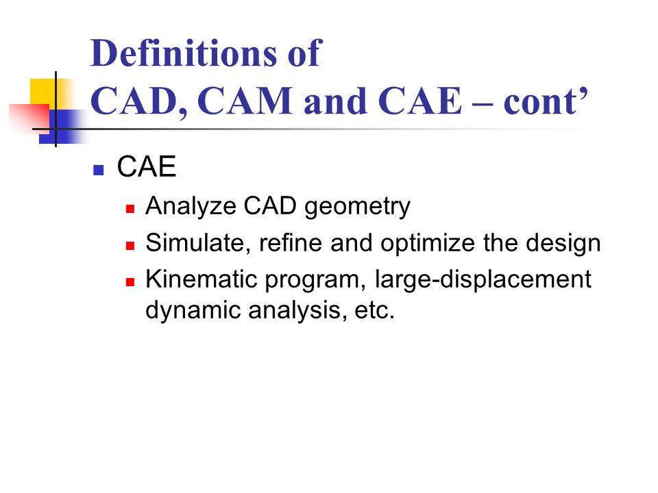Definitions of CAD, CAM and CAE – cont CAE – cont FEM CAE software Stress, deformation, heat transfer, fluid flow, magnetic field, continuous field problem Abstract model mesh