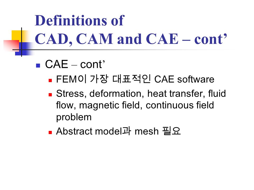 Definitions of CAD, CAM and CAE – cont CAE – cont Abstract model detail dimension Mesh preprocessor postprocessor Optimization FEM