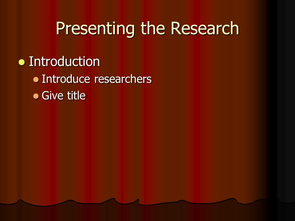 Presenting the Research Brief History Brief History Pertinent background info – cite literature Pertinent background info – cite literature How did you get the idea.