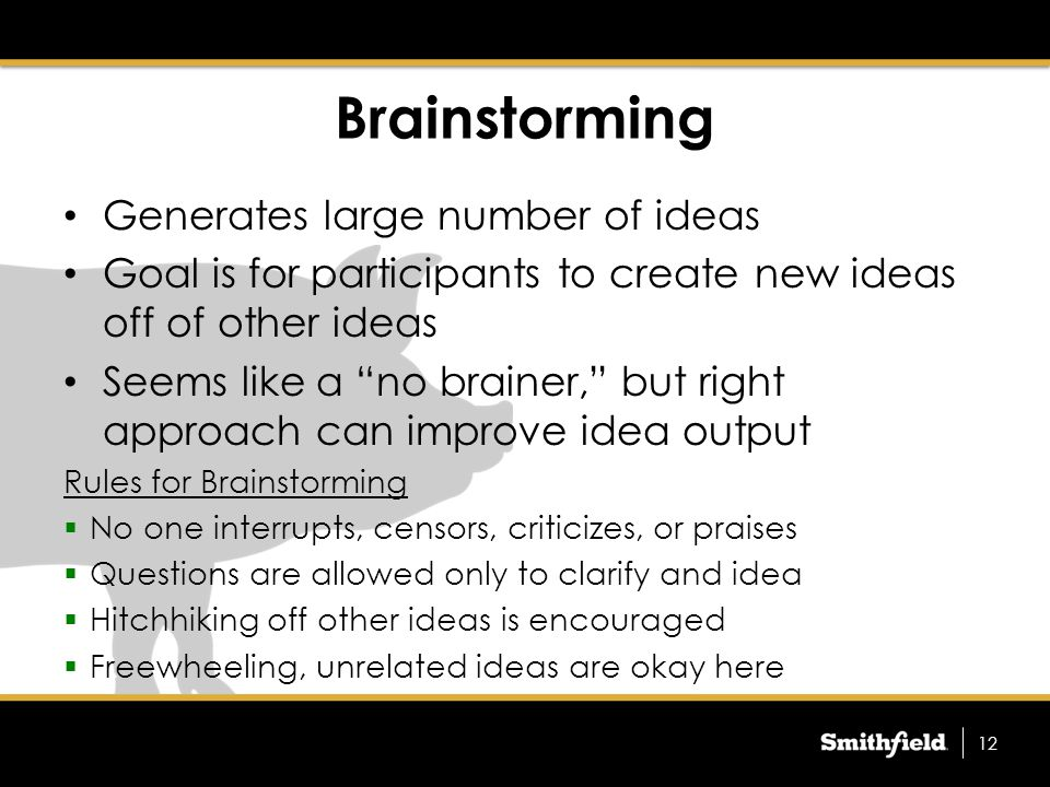 How to Brainstorm Write a description of the brainstorming objective – Leads to more effective session One person records the ideas so all can see – Flip chart, white board, or computer/projector will all work Each person can offer one idea per turn – Avoiding shout outs keeps all participants actively involved People can pass on one turn but come back in later if they think of something – Someone else's idea may trigger a new idea later on When everyone passes on a turn, the session is over Compile the idea list for future use 13
