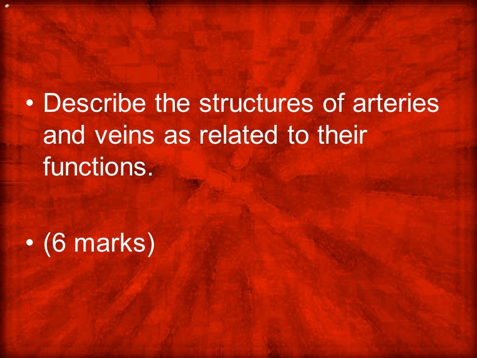 Each characteristic must be linked to a function for the mark to be awarded.-- 6 max Arteries: Award [3 max] thick muscular wall to help pump blood / to help distribution of blood; thick outer wall (of collagen and elastic fibres) to withstand high pressure / to avoid bursting / leaks; narrow lumen results in fast-moving blood; Veins: Award [3 max] thin outer muscular walls so no pumping action; thin walls allow pressure from surrounding muscles to move blood; thin walls (of collagen and elastic) as not likely to burst / low pressure; wide lumen allows for slow-moving blood; valves to prevent back flow / control direction of blood flow;