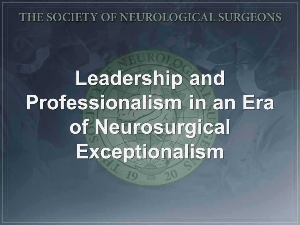 Neurosurgical Exceptionalism Small guild-like specialty of elite medical professionalism with strong commitment to the study of neurologic disease and the surgical craft Small guild-like specialty of elite medical professionalism with strong commitment to the study of neurologic disease and the surgical craft Sense of history and a close academic community that fosters strong longitudinal relationships Sense of history and a close academic community that fosters strong longitudinal relationships Fosters unity in crisis Fosters unity in crisis