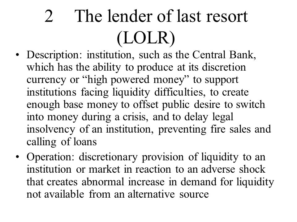 Aims: – prevent illiquidity at individual bank leading to insolvency (inability to realise assets at full value owing to asymmetric information) –Avoid runs that spill over from bank to bank (contagion) owing to counterparty exposures or asymmetric information making it hard to distinguish sound and unsound banks May need direct lending not just open market operations as market lending may fail to reach banks in distress – although worse for moral hazard Need to act rapidly before illiquidity becomes insolvency Money markets need liquidity support (market maker of last resort) due to importance for system