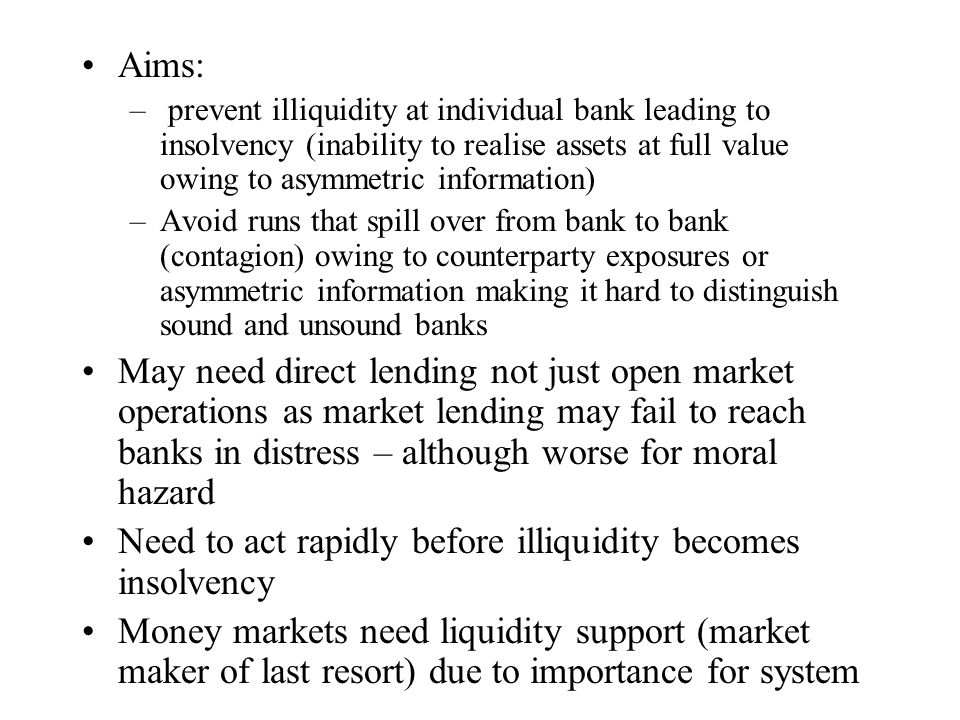 Costs of lender of last resort Liquidity assistance may lead to support for insolvent, leading to direct costs for central bank and Ministry of Finance Reduces need for banks to hold liquidity as risk passed to central bank May allow uninsured depositors to exit bank Increases moral hazard/risk taking as well as weakening market discipline Removes pressure on regulators to close failing banks promptly Difficulty of too-big-to-fail Conflicts with monetary policy regime – and fiscal if Ministry of Finance guarantees Unresolved problem of cross border banks (EU)