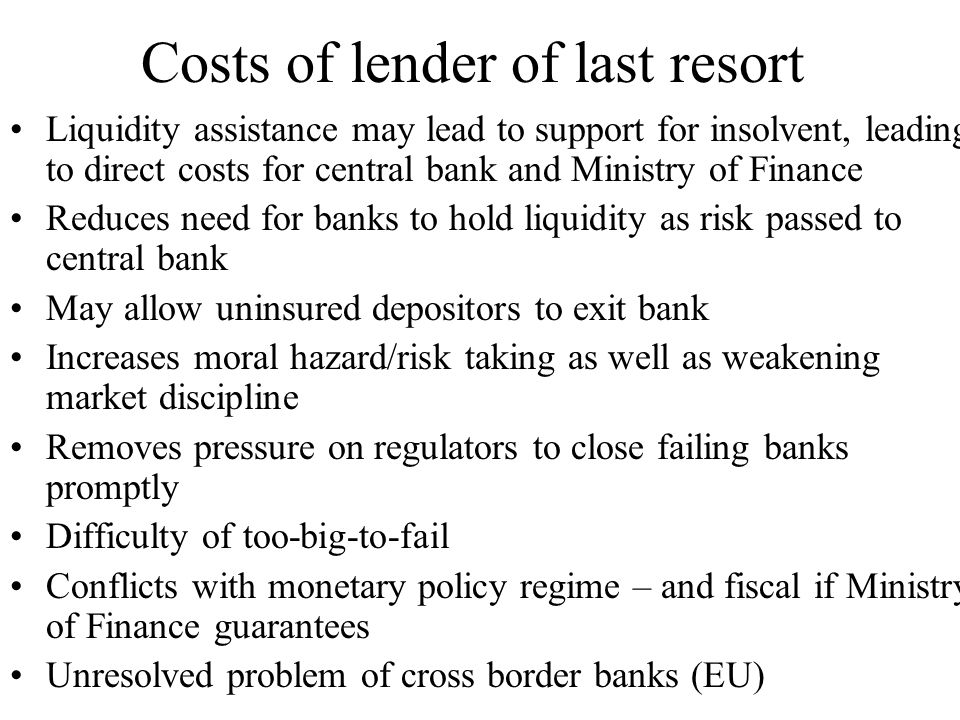 Minimising costs Ensure only support for institutions whose failure entails systemic risk In non systemic crisis ensure only support for institutions that are illiquid but solvent with acceptable collateral Ensure borrower only requests LOLR as last resort, via penal interest rate (risk of adverse selection), harsh conditionality, Or at least ensuring shareholders have made efforts to gain liquidity support/all market sources of funds exhausted Central bank seeks private solution before LOLR (creditors, major banks)