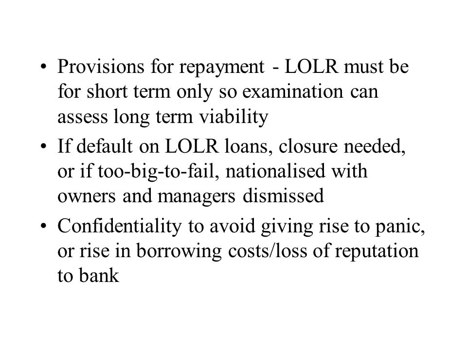 4LOLR in times of systemic crisis Situation of panic, flight to quality, widespread contagion Aim to reassure public that financial disorder will be limited and stop panic runs – public announcement and visibility May need to provide uniform support for all banks short of liquidity even if suspect to be insolvent – to protect payments system and macroeconomy Collateral and solvency requirements relaxed (as they depend on resolution of panic) No penalty rates as would worsen panic – still normal restrictions and supervision