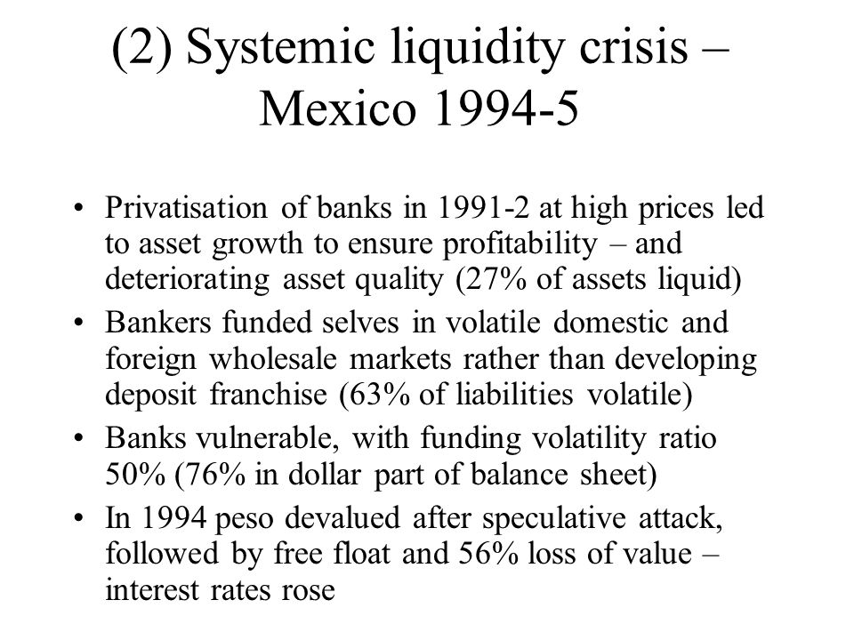 Lack of disclosure, creditor rights and foreign exchange liquidity hindered liquidity management of banks Run notably by international depositors – selling negotiable paper and refusing to roll over maturing claims Short term dollar loans by deposit insurer acting as LOLR (borrowed from central bank) limited to 28 days, high 25% interest rate, collateralisable by government securities or equity of recipient bank – realised $3.9 billion Further MEX$38 billion also lent by LOLR Reserve requirement relaxed so banks could liquidate assets held against volatile dollar liabilities – also banks allowed to create synthetic short dollar position with derivatives helping to cover forex risk on dollar loans