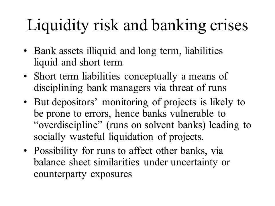 Models of bank runs Diamond and Dybvig – banks provide liquidity insurance to risk averse depositors who may run if they suspect assets inadequate Some criticisms of the Diamond-Dybvig model – suggestion bank runs are purely random events Chari and Jagannathan - adverse information leads to panics - systematic risks inferred from what may be idiosyncratic Gorton - panics mainly in recessions – confirms adverse information hypothesis as panics occur close to period when business failures most acute