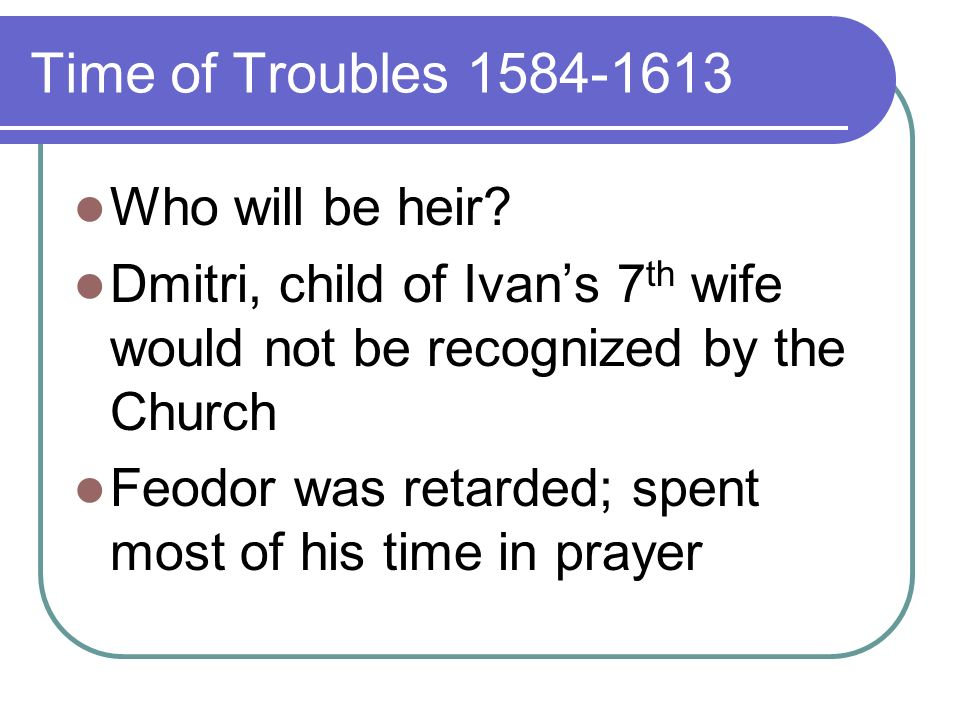 Time of Troubles Feodor ruled 14 years Boyars began fighting autocracy Boris Godunov becomes regent Defeated the Romanov family (killed many important members; they were still popular w/people)