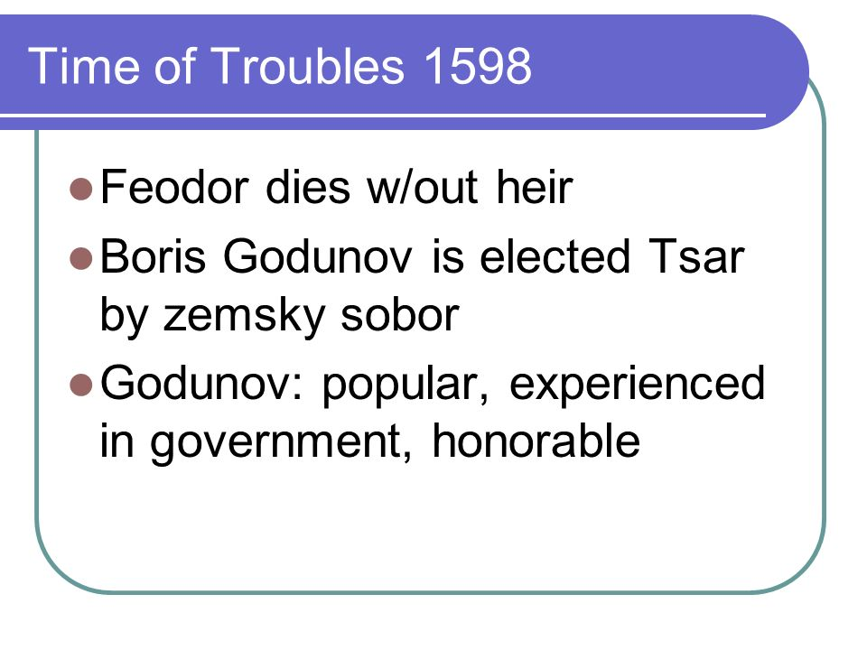 Time of Troubles Godunov tries to stabilize Russia: destroy boyars, rest of Romanovs Favored enlightenment Tried to set up university in Moscowchurch balked Sent students abroad to study