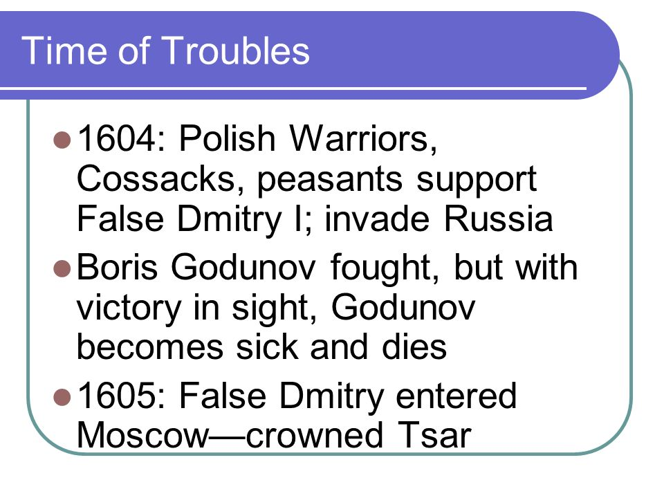 Time of Troubles False Dmitry reigned 13 months Poles antagonized Muscovites, tried to make them submit to Catholicism