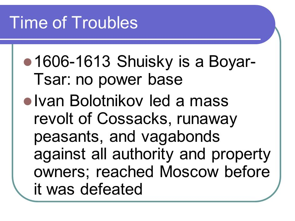 Time of Troubles Other Pretenders tried to take the throne: False Dmitry IIset up headquarters in Tushino: 2 Tsars w/equal followers 1610 Shuisky deposed False Dmitry II murdered over $