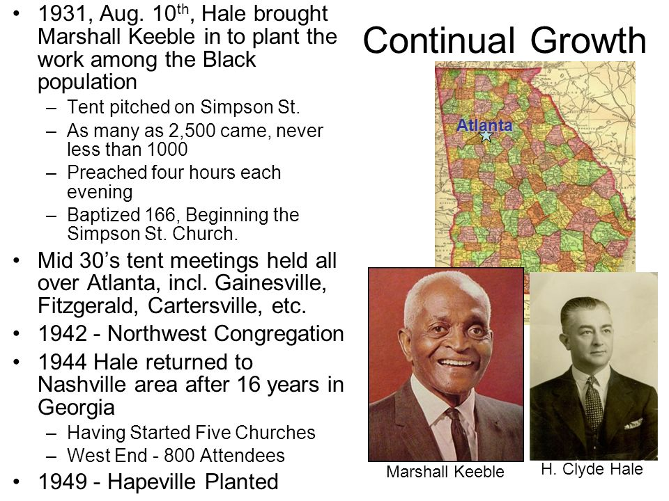 50s - 80s 1950s saw the planting of a number of churches –1954 Smyrna planted by the Olive Street church –1950s North Ave., Hapeville –1955 Fayetteville Work Established –1959 Forest Park, Cascade Heights 1960s Hillcrest, Riverdale (62), Chestnut Drive 1970s Jackson, (72) Lithia Springs, (74) Peachtree City, (76) Tara, Jonesboro 1976 Statistics, Ralph Henley stated in May GA, p.343 –119 of 159 counties in Georgia had congregations –30 Counties churches had all Black members –As Of April, 89 churches in Georgia –66 Counties w/30 or less membersAtlanta