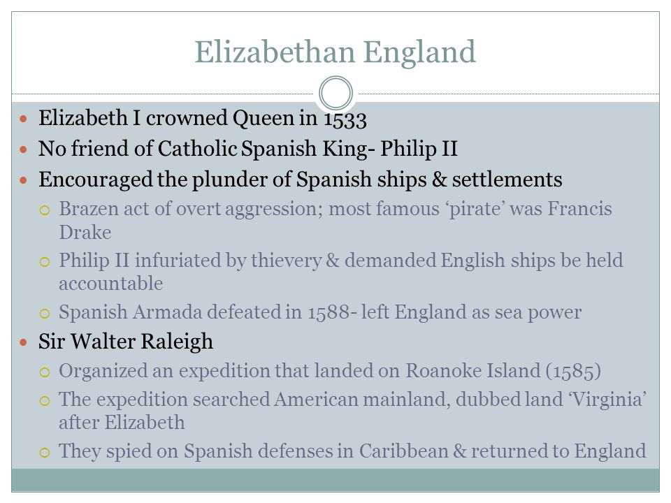 Subsequent Explorations Colonists abandoned Roanoke Island (1586); left for England w/ Sir Francis Drake John White led expedition (1587) leaving another group of people Returned to England after granddaughter was born- Virginia Dare (first English child born in New World) White returned in 1590, found no trace of colonists George Weymouth searched (1605-1606) for suitable territory for English Catholics Sir Walter Raleigh Sir Francis Drake
