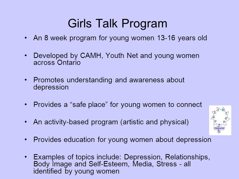 Girls Talk Groups Since 2004, CAMH has partnered with diverse organizations across Ontario to pilot test the Girls Talk Program in over 65 groups Girls Talk Sites include: high schools, elementary schools (gr.